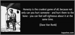 Honesty is the cruelest game of all, because not only can you hurt ...