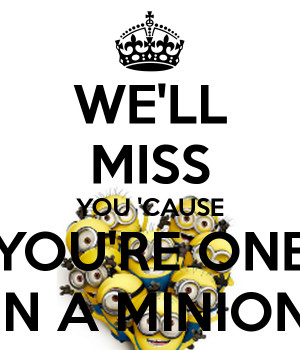 we-ll-miss-you-cause-you-re-one-in-a-minion.png