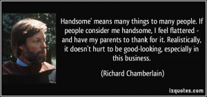 Handsome' means many things to many people. If people consider me ...