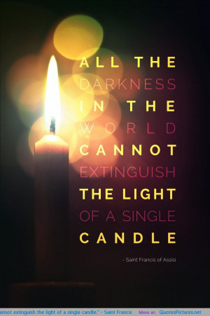 """... cannot extinguish the light of a single candle."""" – Saint Francis"""