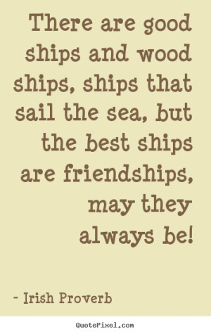 ... the sea, but the best ships are friendships, may they always be
