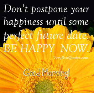 Don't postpone your happiness until some perfect future date. Be ...