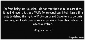 Far from being pro-Unionist, I do not want Ireland to be part of the ...