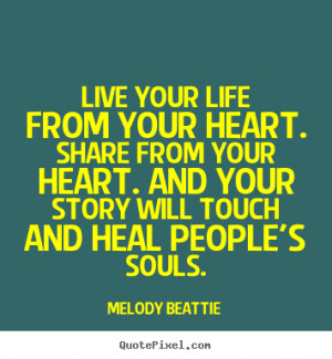 Melody Beattie photo quotes - Live your life from your heart. share ...