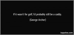 If it wasn't for golf, I'd probably still be a caddy. - George Archer