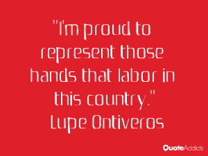 lupe ontiveros quotes i m proud to represent those hands that labor in ...