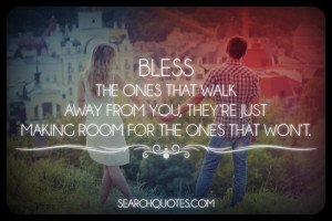 Bless the ones that walk away from you, they're just making room for ...