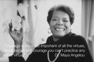Have courage. Dr. Maya Angelou quote