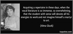 ... energies to work and not imagine himself a martyr to art. - Alma Gluck