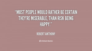 ... would rather be certain they're miserable, than risk being happy