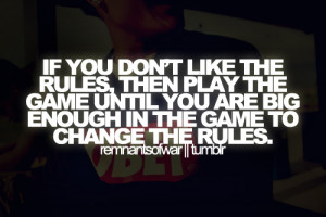 ... the game until you are big enough in the game to change the rules
