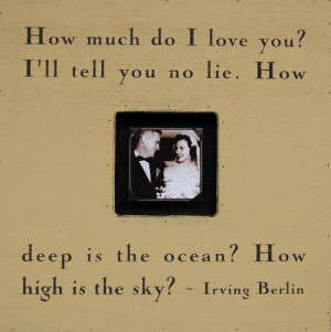 How much do I love you? I'll tell you no lie. How deep is the ocean ...