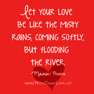 Let your love be like the misty rains, coming softly, but flooding the ...