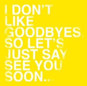 not goodbye, just see you soon...I say this to my firsties at the end ...
