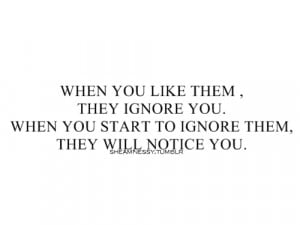 When you like them, they ignore you. When you start to ignore them ...