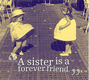 Having a sister is like having a best friend you can't get rid of ...