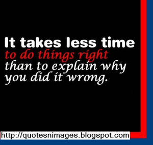 ... less time to do things right than to explain why you did it wrong