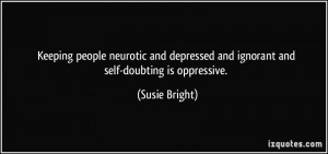 Keeping people neurotic and depressed and ignorant and self-doubting ...