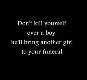 Don't Kill Yourself Over a Boy, He'll Bring Another Girl To Your ...
