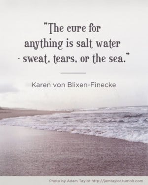 ... is salt water - sweat, tears, or the sea. --- Karen von Blixen-Finecke