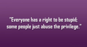Everyone has a right to be stupid; some people just abuse the ...
