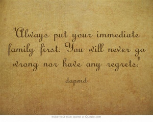 Always put your immediate family first. You will never go wrong nor ...
