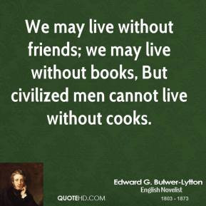 edward-g-bulwer-lytton-quote-we-may-live-without-friends-we-may-live ...