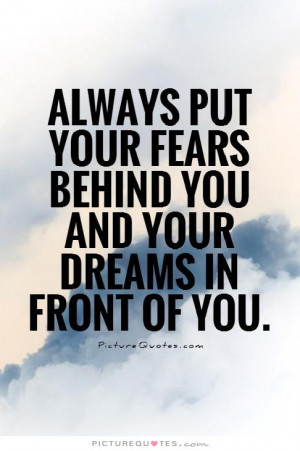 ... fears behind you and your dreams in front of you. Picture Quote #1