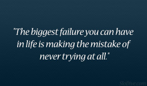 The biggest failure you can have in life is making the mistake of ...