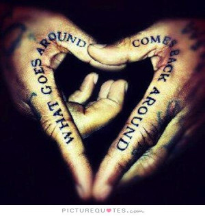What goes around comes around comes back around Picture Quote #1