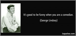 It's good to be funny when you are a comedian. - George Lindsey