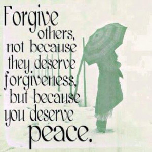 forgive others not because they deserve forgiveness but because you ...