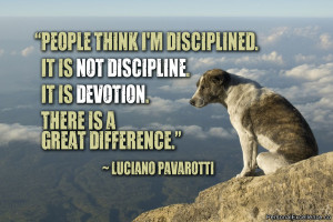 "... . It is devotion. There is a great difference."" ~ Luciano Pavarotti"