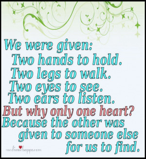 to walk. Two eyes to see. Two ears to listen. But why only one heart ...