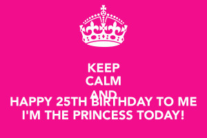 KEEP CALM AND HAPPY 25TH BIRTHDAY TO ME I'M THE PRINCESS TODAY!