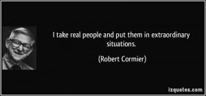 take real people and put them in extraordinary situations. - Robert ...