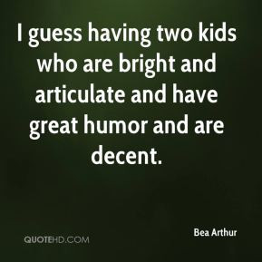 Bea Arthur - I guess having two kids who are bright and articulate and ...