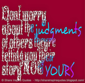 Don't worry about the judgments of others; they're telling you their ...