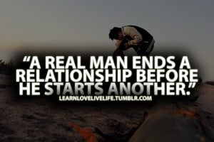 real man ends a relationship before he starts another.