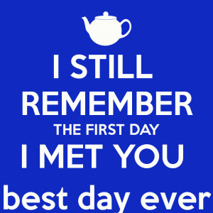 ... Still Remember The First Day I Met You I still remember the first day