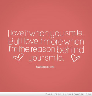 ... you smile. But I love it more when I'm the reason behind your smile