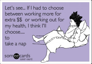 ... or working out for my health, I think I'll choose..... to take a nap
