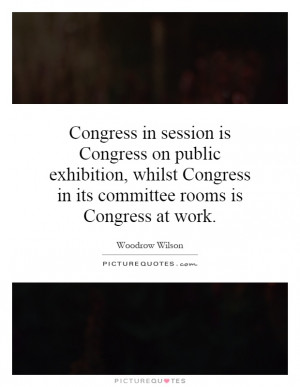 Congress in session is Congress on public exhibition, whilst Congress ...