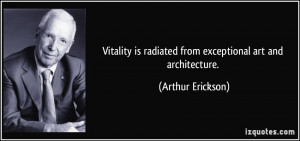 Vitality is radiated from exceptional art and architecture. - Arthur ...