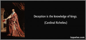 Deception is the knowledge of kings. - Cardinal Richelieu