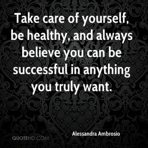 Take care of yourself, be healthy, and always believe you can be ...