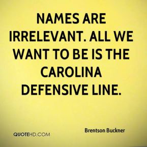 ... are irrelevant. All we want to be is the Carolina defensive line
