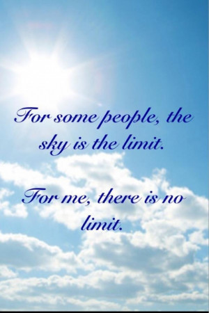 For some people the sky is the limit. for me there is no limit