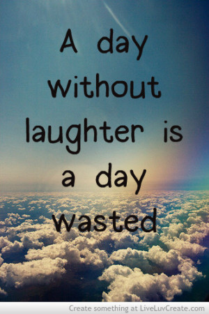 Day Without Laughter Is a Day Wasted ~ Laughter Quote