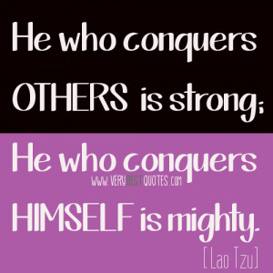 He who conquers others is strong; He who conquers himself is mighty.
